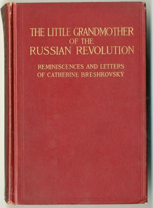 THE LITTLE GRANDMOTHER OF THE RUSSIAN REVOLUTION REMINISCENCES AND LETTERS. Catherine Breshkovsky