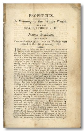 PROPHECIES. A WARNING TO THE WHOLE WORLD, FROM THE SEALED PROPHECIES OF... AND OTHER COMMUNICATIONS GIVEN SINCE TH E WRITINGS WERE OPENED ON THE 12TH OF JANUARY, 1803 [caption title]. Joanna Southcott.