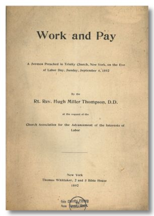 WORK AND PAY A SERMON PREACHED IN TRINITY CHURCH, NEW YORK, ON THE EVE OF LABOR DAY, SUNDAY, SEPTEMBER 4, 1892 ... AT THE REQUEST OF THE CHURCH ASSOCIATION FOR THE ADVANCEMENT OF THE INTERESTS OF LABOR. Labor Sermon, Hugh Miller Thompson.