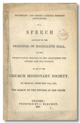 PROTESTANT AND ROMAN CATHOLIC MISSIONS CONTRASTED, IN A SPEECH DELIVERED BY THE PRINCIPAL OF MAGDALENE HALL, AT THE TWENTY- SIXTH MEETING OF THE ASSOCIATION FOR OXFORD AND ITS VICINITY, IN AID OF THE CHURCH MISSIONARY SOCIETY, ON MONDAY, FEBRUARY 17TH 1851. THE BISHOP OF THE DIOCESE IN THE CHAIR. Oxfordana, John David MacBride.