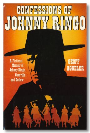CONFESSIONS OF JOHNNY RINGO. A FICTIONAL MEMOIR OF JOHNNY RINGO, GUERILLA AND OUTLAW. Geoff Aggeler